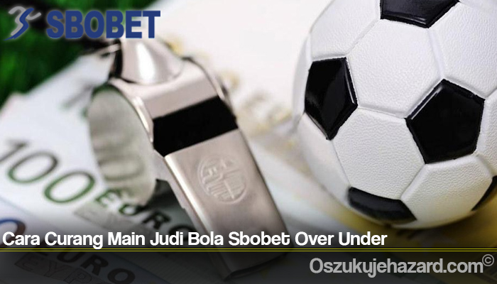Cara Curang Main Judi Bola Sbobet Over Under