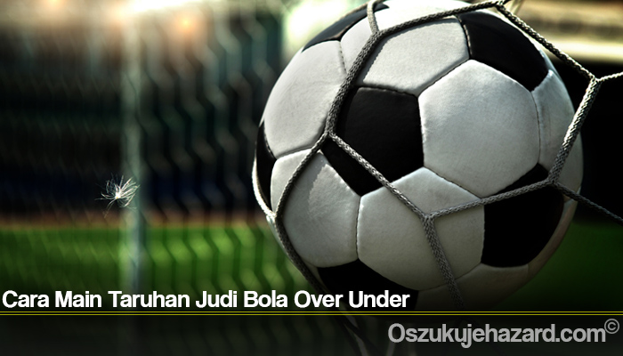 Cara Main Taruhan Judi Bola Over Under